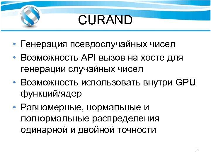 CURAND • Генерация псевдослучайных чисел • Возможность API вызов на хосте для генерации случайных
