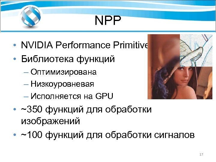 NPP • NVIDIA Performance Primitives • Библиотека функций – Оптимизирована – Низкоуровневая – Исполняется