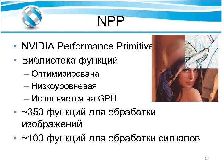 NPP • NVIDIA Performance Primitives • Библиотека функций – Оптимизирована – Низкоуровневая – Исполняется