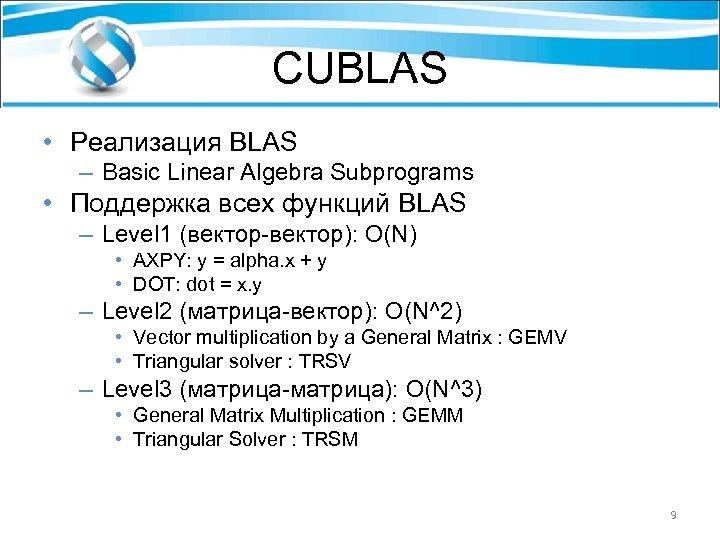 CUBLAS • Реализация BLAS – Basic Linear Algebra Subprograms • Поддержка всех функций BLAS