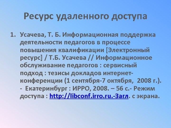 Ресурс удаленного доступа 1. Усачева, Т. Б. Информационная поддержка деятельности педагогов в процессе повышения