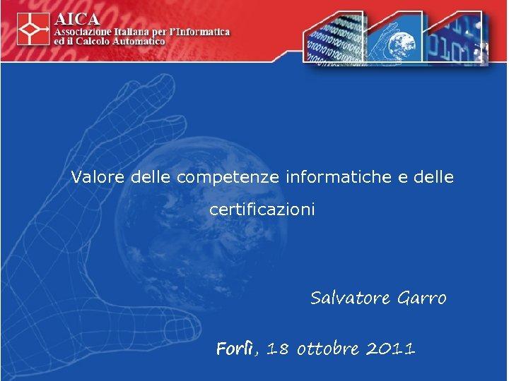 Valore delle competenze informatiche e delle certificazioni Salvatore Garro Forlì, 18 ottobre 2011
