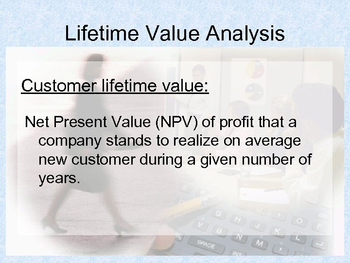 Lifetime Value Analysis Customer lifetime value: Net Present Value (NPV) of profit that a