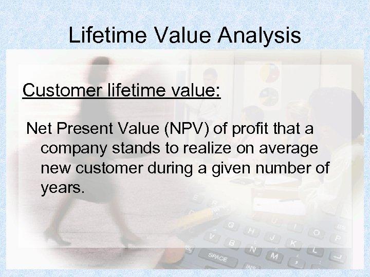 Lifetime Value Analysis Customer lifetime value: Net Present Value (NPV) of profit that a