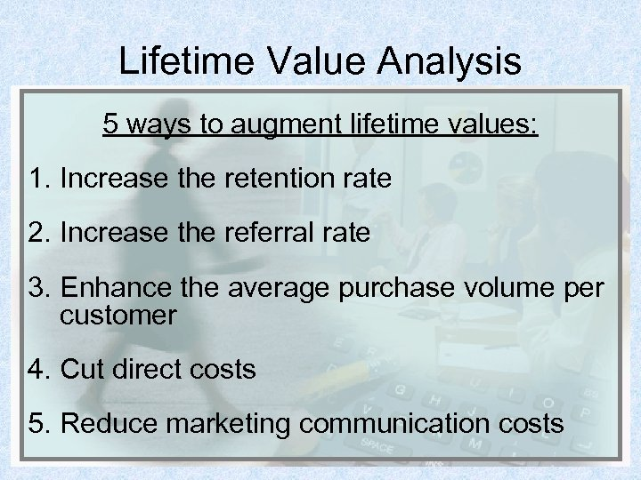 Lifetime Value Analysis 5 ways to augment lifetime values: 1. Increase the retention rate