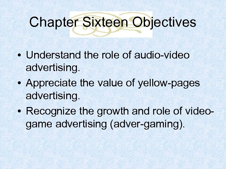 Chapter Sixteen Objectives • Understand the role of audio-video advertising. • Appreciate the value
