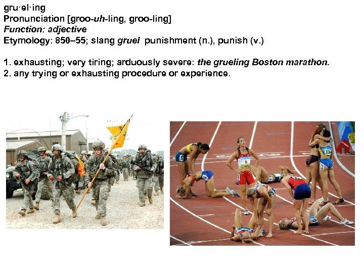 gru·el·ing Pronunciation [groo-uh-ling, groo-ling] Function: adjective Etymology: 850– 55; slang gruel punishment (n. ),