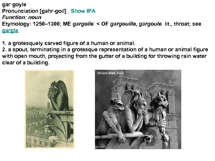 gar·goyle Pronunciation [gahr-goil] Show IPA Function: noun Etymology: 1250– 1300; ME gargoile < OF