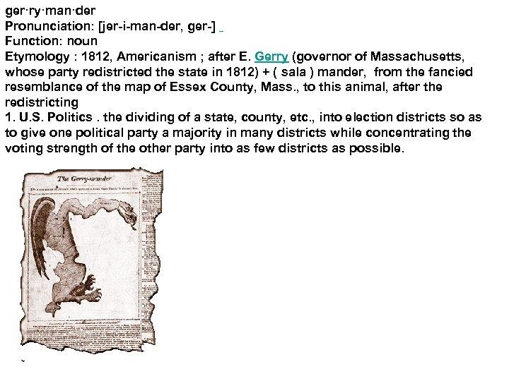 ger·ry·man·der Pronunciation: [jer-i-man-der, ger-] Function: noun Etymology : 1812, Americanism ; after E. Gerry