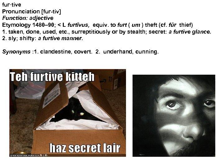 fur·tive Pronunciation [fur-tiv] Function: adjective Etymology 1480– 90; < L furtīvus, equiv. to furt