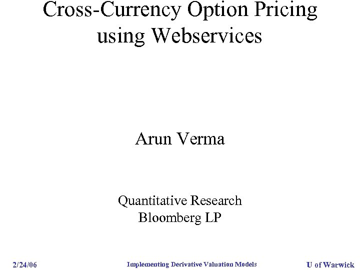 Cross-Currency Option Pricing using Webservices Arun Verma Quantitative Research Bloomberg LP 2/24/06 Implementing Derivative