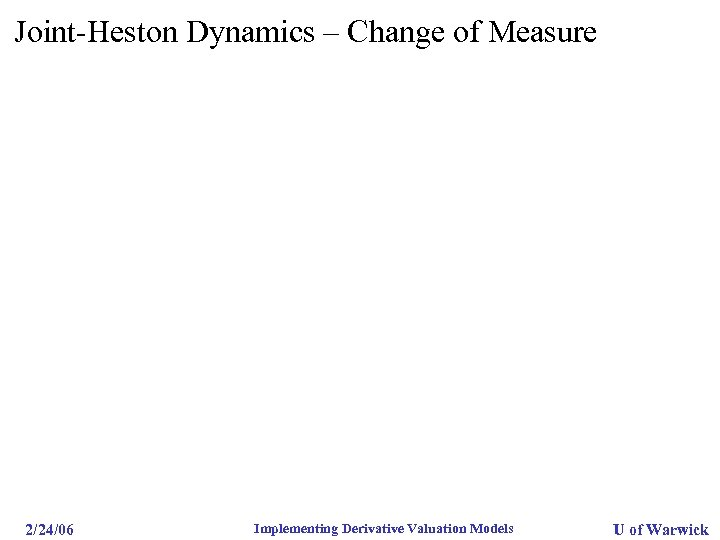 Joint-Heston Dynamics – Change of Measure 2/24/06 Implementing Derivative Valuation Models U of Warwick