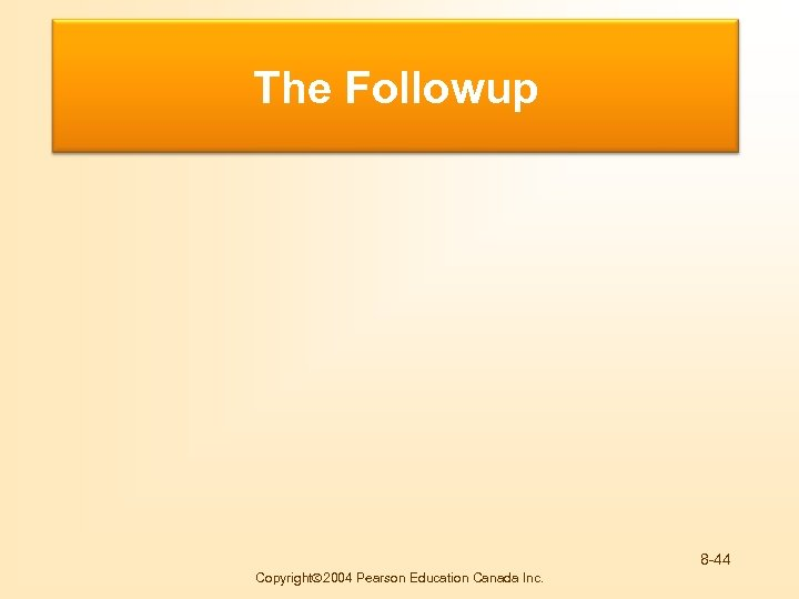 Buying Motives The Followup 8 -44 Copyright 2004 Pearson Education Canada Inc.