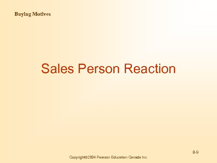 Buying Motives Sales Person Reaction 8 -9 Copyright 2004 Pearson Education Canada Inc.