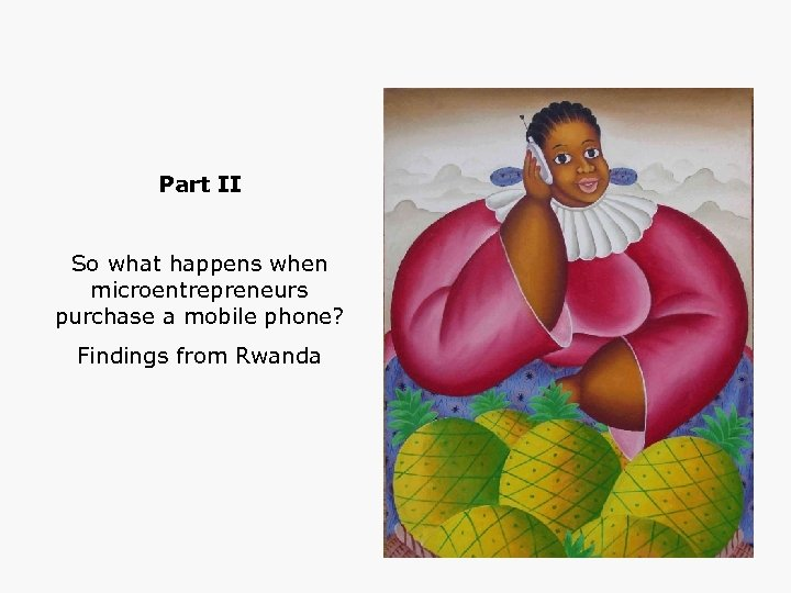 Part II So what happens when microentrepreneurs purchase a mobile phone? Findings from Rwanda