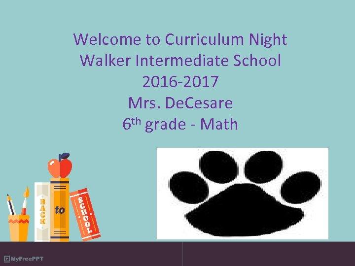 Welcome to Curriculum Night Walker Intermediate School 2016 -2017 Mrs. De. Cesare 6 th