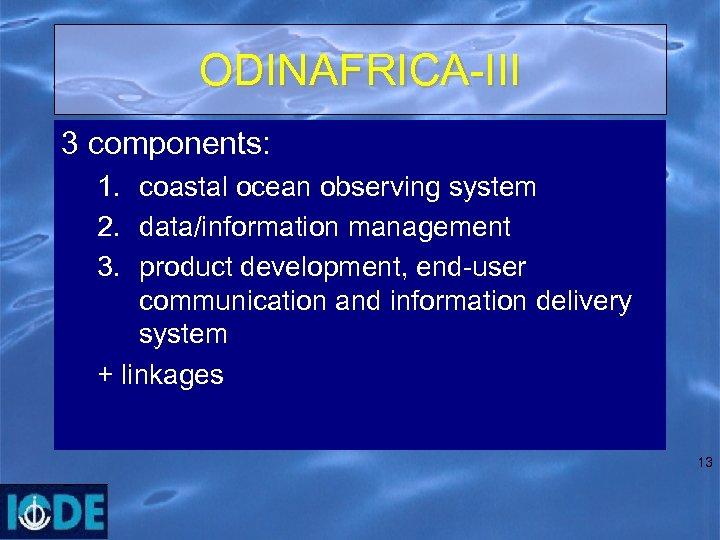 ODINAFRICA-III 3 components: 1. coastal ocean observing system 2. data/information management 3. product development,