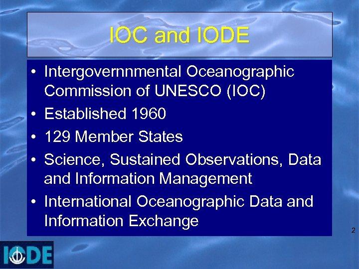 IOC and IODE • Intergovernnmental Oceanographic Commission of UNESCO (IOC) • Established 1960 •