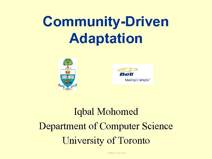 Community-Driven Adaptation Iqbal Mohomed Department of Computer Science University of Toronto Wallach / de