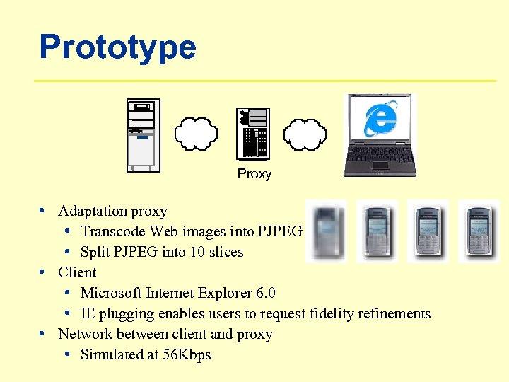 Prototype Proxy • Adaptation proxy • Transcode Web images into PJPEG • Split PJPEG