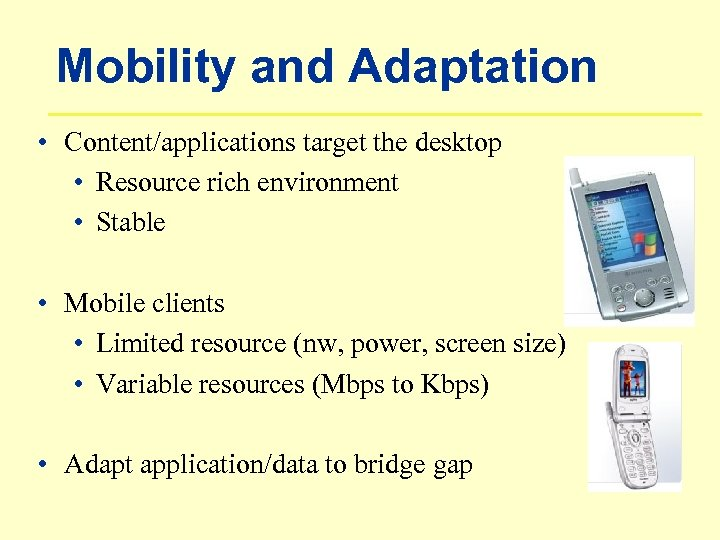 Mobility and Adaptation • Content/applications target the desktop • Resource rich environment • Stable