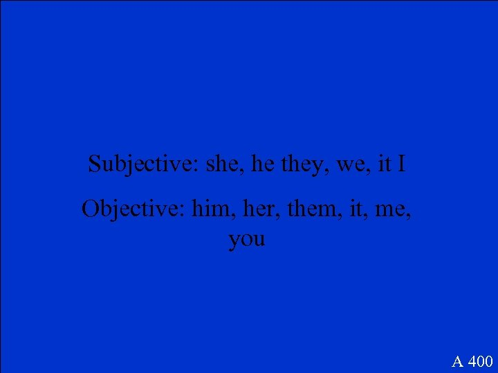 Subjective: she, he they, we, it I Objective: him, her, them, it, me, you