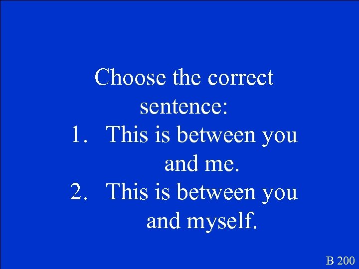 Choose the correct sentence: 1. This is between you and me. 2. This is