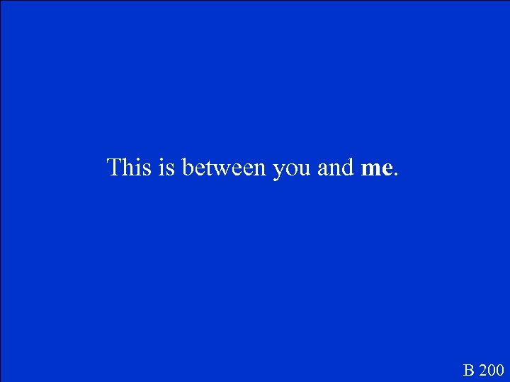 This is between you and me. B 200