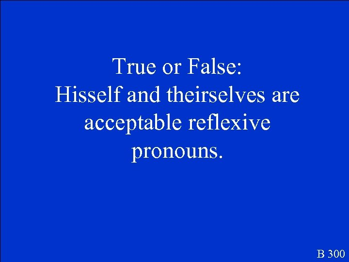 True or False: Hisself and theirselves are acceptable reflexive pronouns. B 300