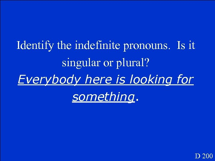 Identify the indefinite pronouns. Is it singular or plural? Everybody here is looking for