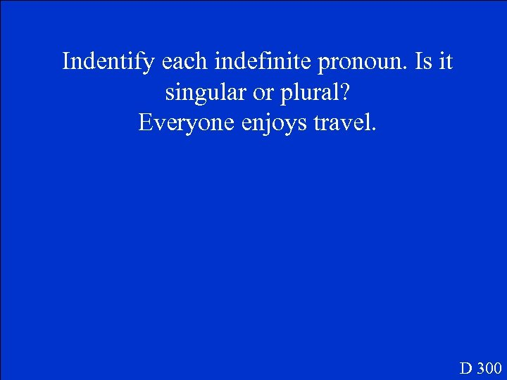 Indentify each indefinite pronoun. Is it singular or plural? Everyone enjoys travel. D 300