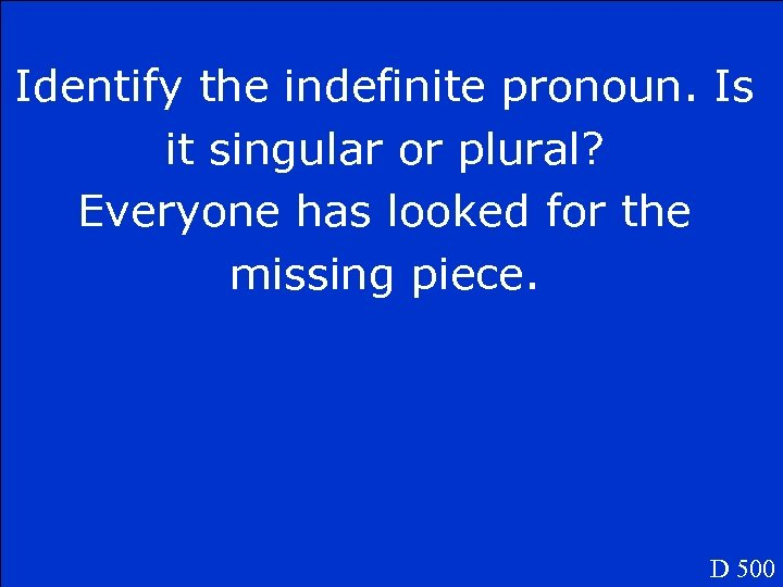 Identify the indefinite pronoun. Is it singular or plural? Everyone has looked for the