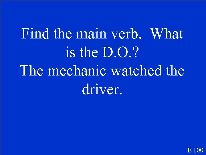 Find the main verb. What is the D. O. ? The mechanic watched the