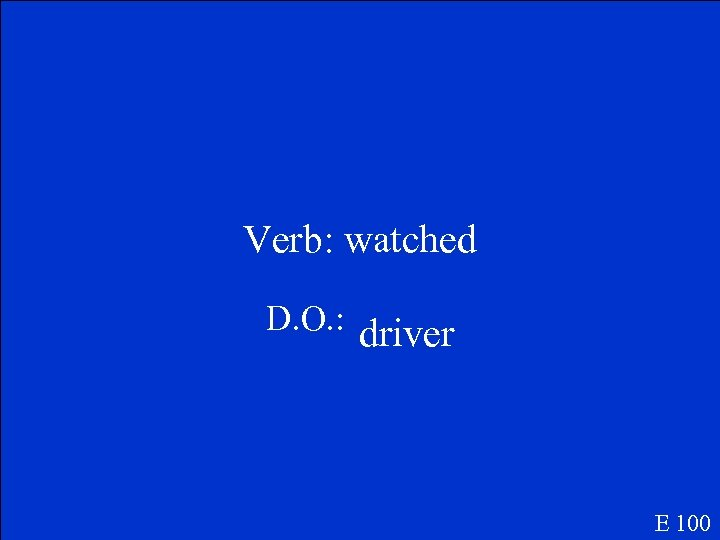 Verb: watched D. O. : driver E 100