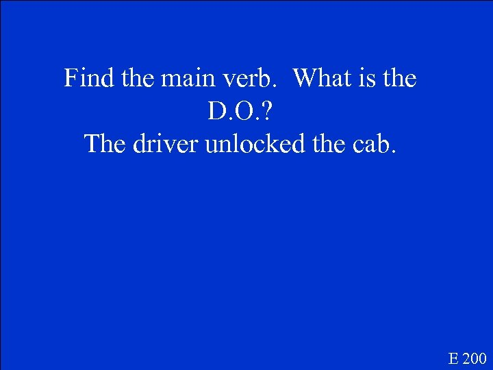 Find the main verb. What is the D. O. ? The driver unlocked the