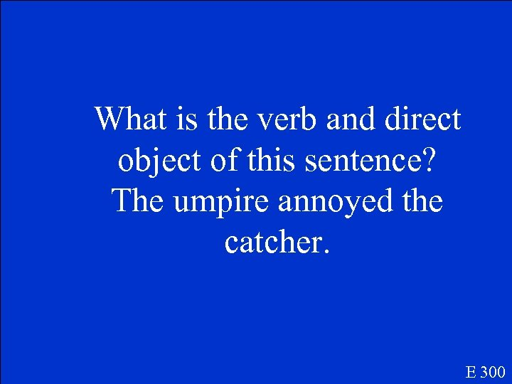 What is the verb and direct object of this sentence? The umpire annoyed the