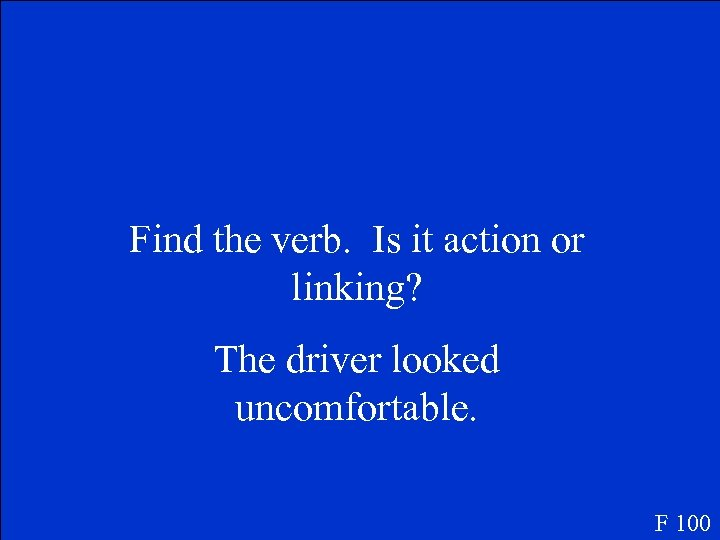 Find the verb. Is it action or linking? The driver looked uncomfortable. F 100