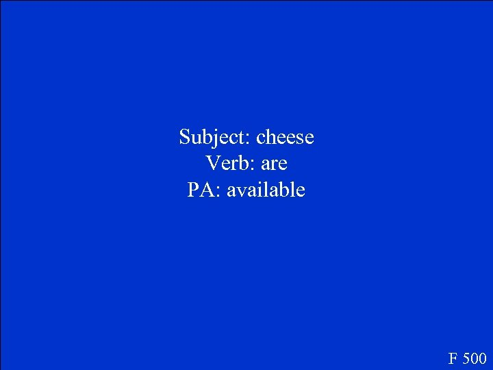 Subject: cheese Verb: are PA: available F 500