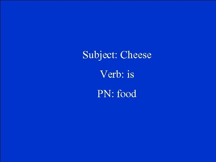 Subject: Cheese Verb: is PN: food