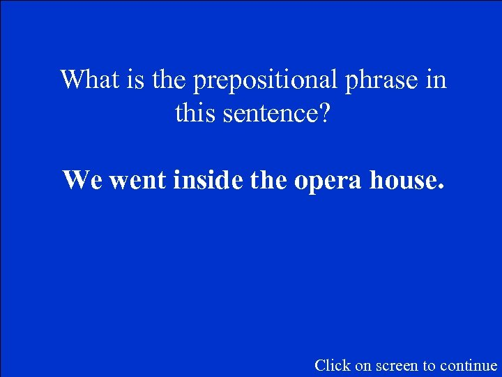 What is the prepositional phrase in this sentence? We went inside the opera house.
