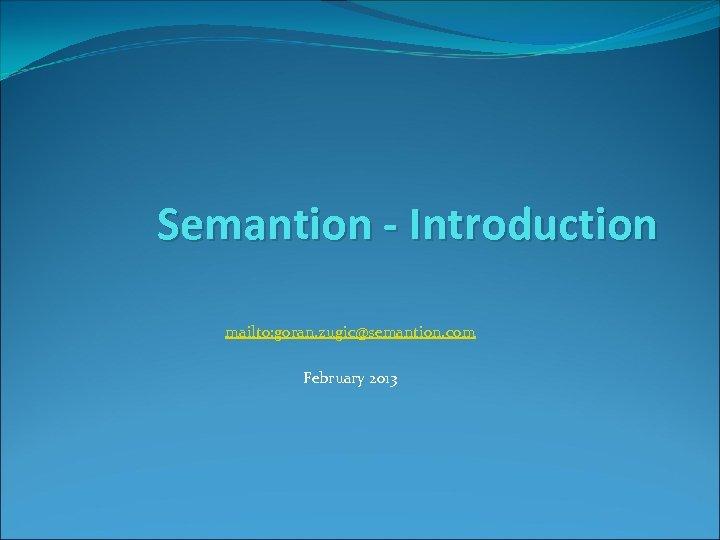 Semantion - Introduction mailto: goran. zugic@semantion. com February 2013