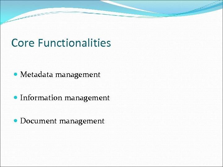 Core Functionalities Metadata management Information management Document management
