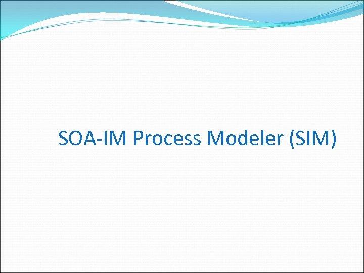 SOA-IM Process Modeler (SIM)