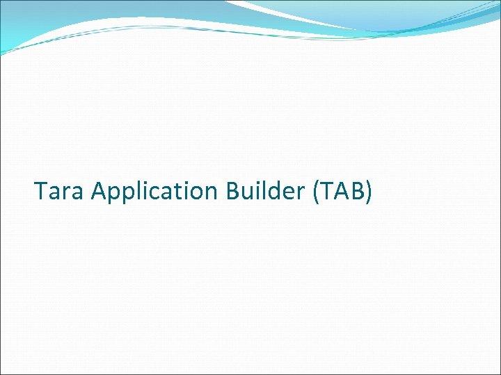 Tara Application Builder (TAB)