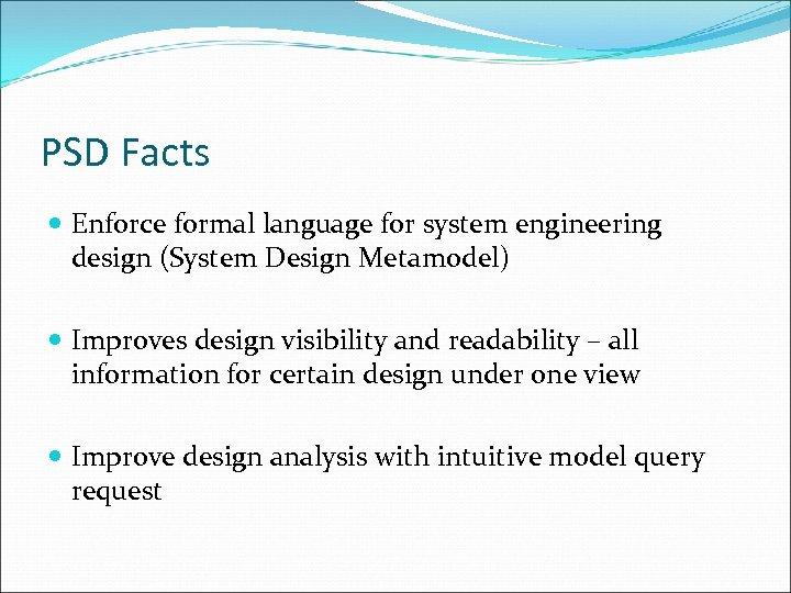 PSD Facts Enforce formal language for system engineering design (System Design Metamodel) Improves design