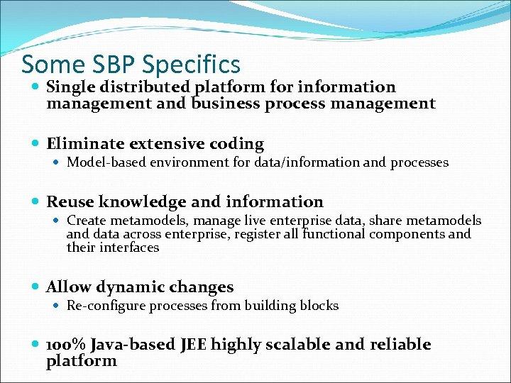 Some SBP Specifics Single distributed platform for information management and business process management Eliminate
