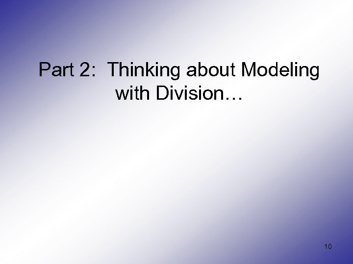 Part 2: Thinking about Modeling with Division… 10