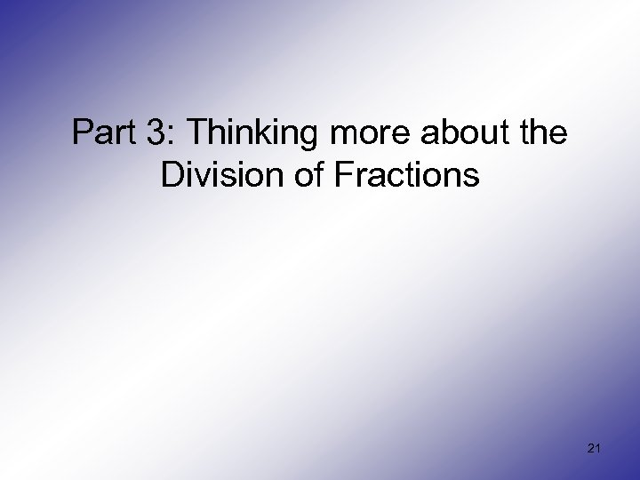 Part 3: Thinking more about the Division of Fractions 21