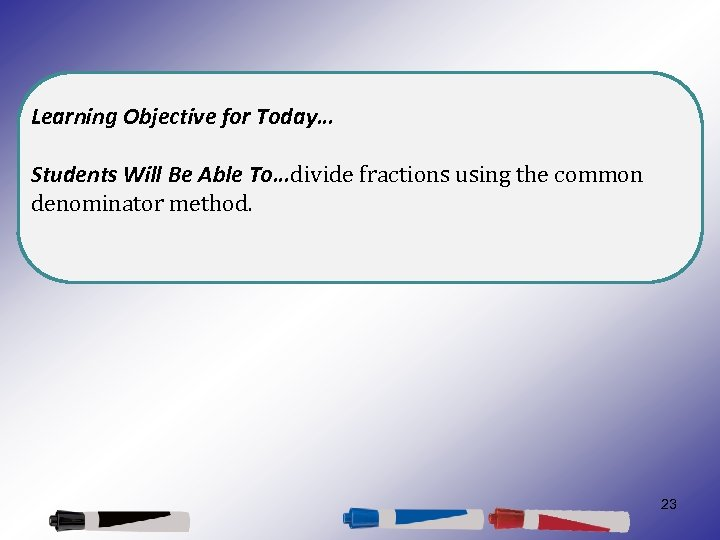 Learning Objective for Today… Students Will Be Able To…divide fractions using the common denominator