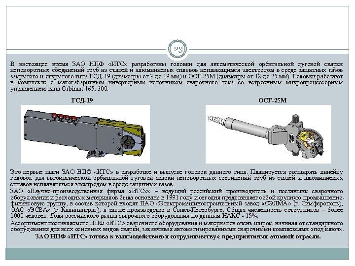 23 В настоящее время ЗАО НПФ «ИТС» разработаны головки для автоматической орбитальной дуговой сварки